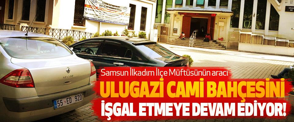 Samsun İlkadım İlçe Müftüsünün aracı Ulugazi cami bahçesini işgal etmeye devam ediyor!