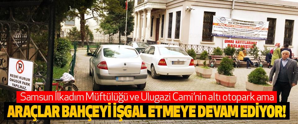 Samsun İlkadım Müftülüğü ve Ulugazi Cami'nin altı otopark ama araçlar bahçeyi işgal etmeye devam ediyor!