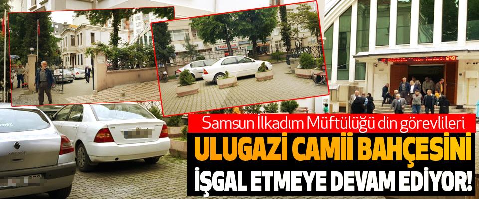 Samsun İlkadım Müftülüğü din görevlileri Ulugazi camii bahçesini işgal etmeye devam ediyor!