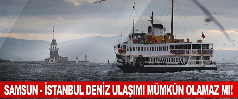 Samsun - İstanbul Deniz Ulaşımı Mümkün Olamaz Mı!
