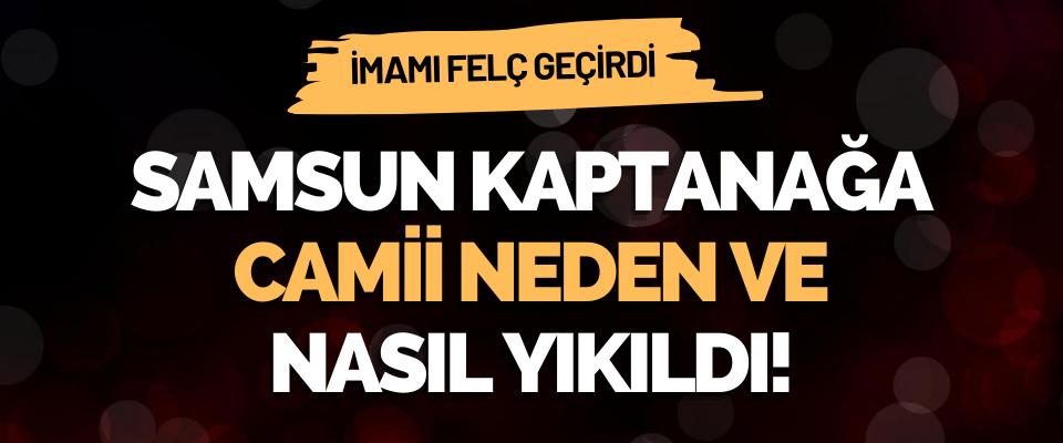 Samsun Kaptanağa Camii Neden Ve Nasıl Yıkıldı!