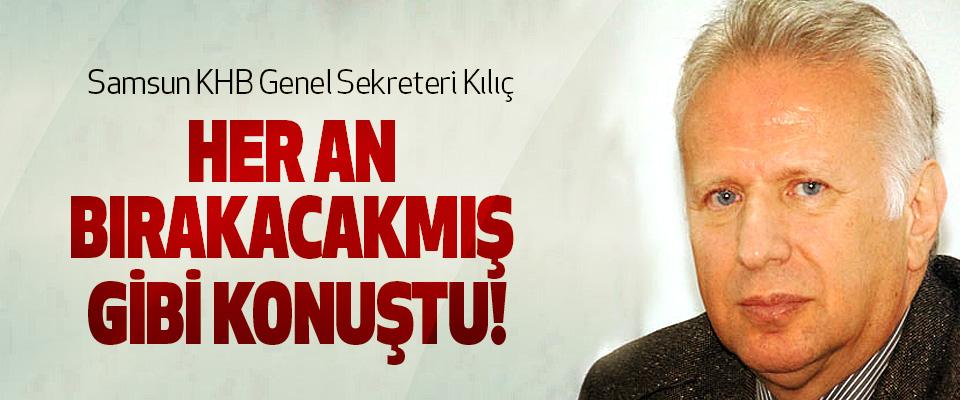 Samsun KHB Genel Sekreteri Kılıç, Her an bırakacakmış gibi konuştu!