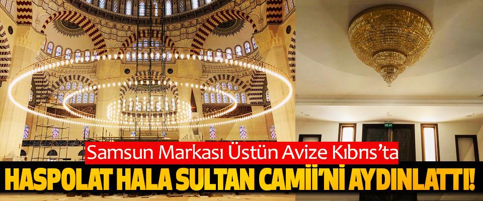 Samsun Markası Üstün avize Kıbrıs'ta Haspolat hala sultan camii'ni aydınlattı!