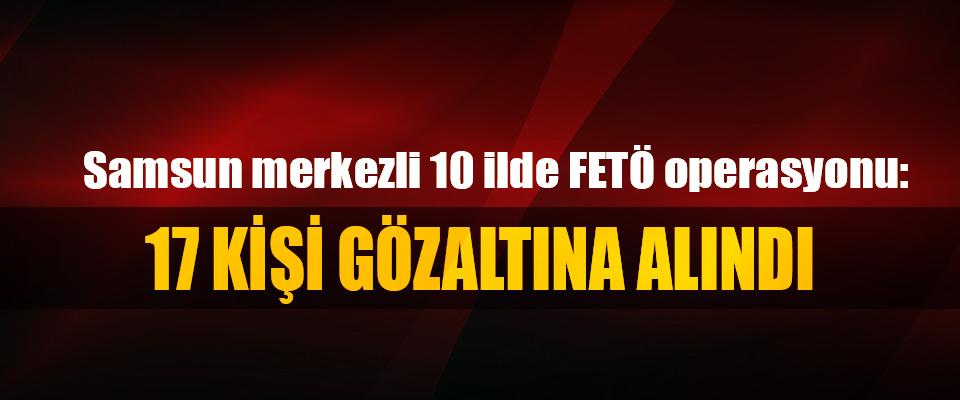 Samsun merkezli 10 ilde FETÖ operasyonu: 17 kişi gözaltına alındı