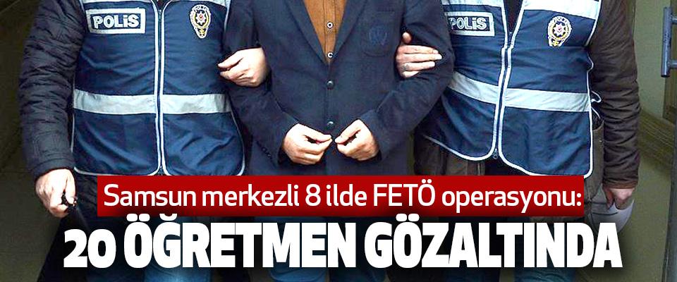Samsun merkezli 8 ilde FETÖ operasyonu: 20 öğretmen gözaltında