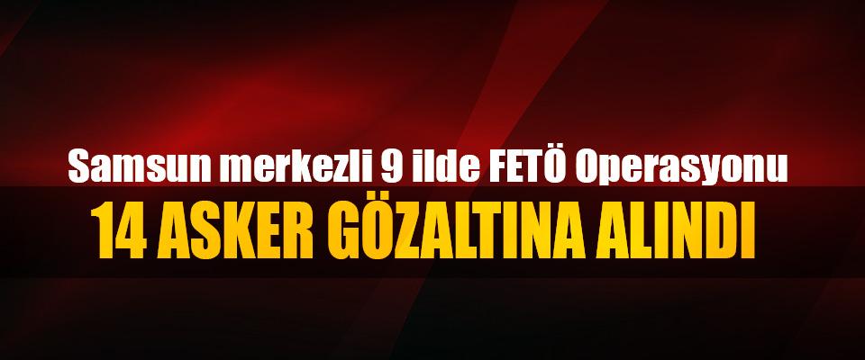 Samsun merkezli 9 ilde FETÖ Operasyonu:  14 Asker Gözaltına Alındı