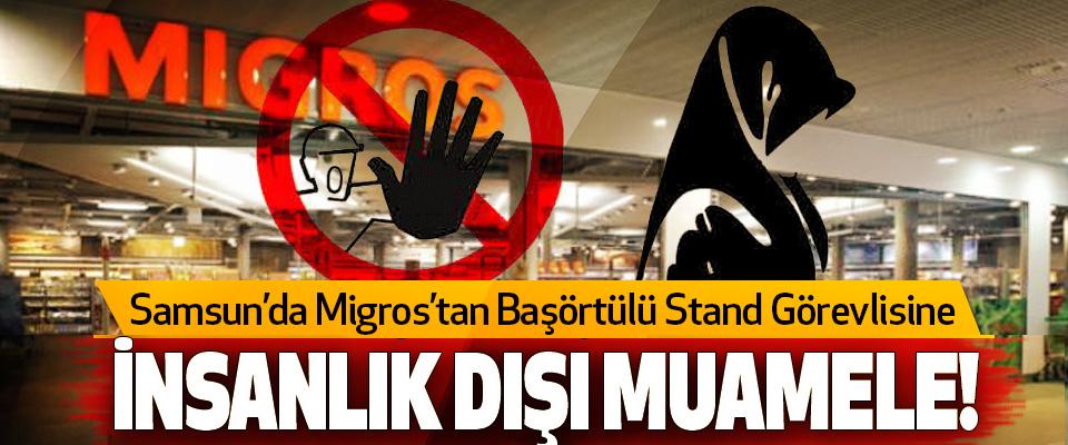 Samsun'da migros'tan Başörtülü Stand Görevlisine İnsanlık dışı muamele!