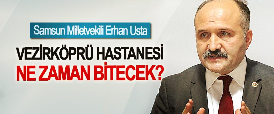 Samsun Milletvekili Erhan Usta: Vezirköprü Hastanesi ne zaman bitecek?
