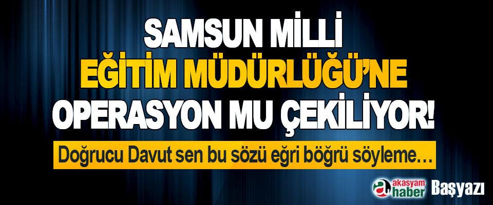 Samsun Milli Eğitim Müdürlüğü'ne Operasyon mu Çekiliyor!