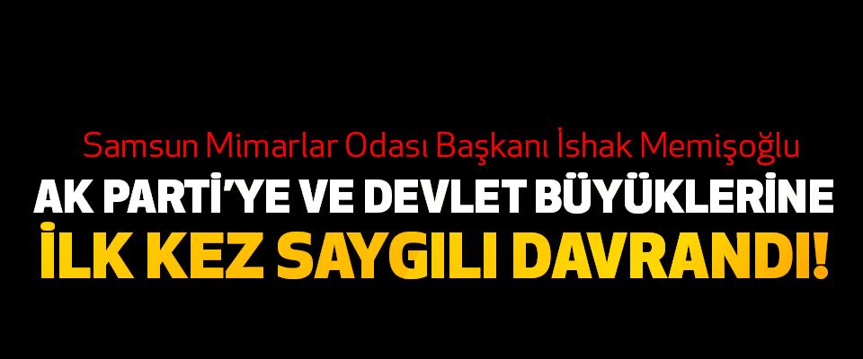 Samsun Mimarlar Odası Başkanı İshak Memişoğlu Ak Parti'ye ve devlet büyüklerine ilk kez saygılı davrandı!