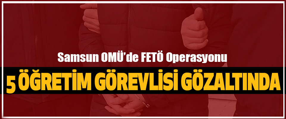 Samsun OMÜ'de FETÖ Operasyonu