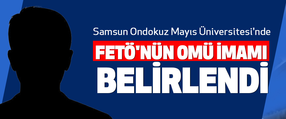 Samsun Ondokuz Mayıs Üniversitesi'nde Fetö'nün Omü İmamı Belirlendi