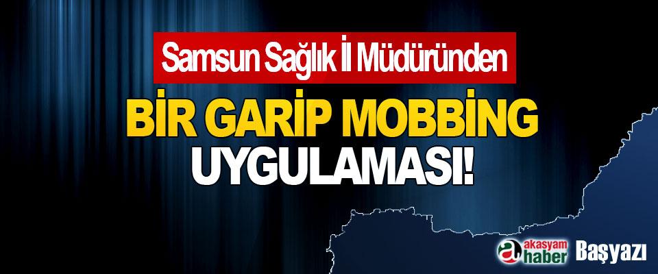 Samsun Sağlık İl Müdüründen Bir garip mobbing uygulaması!