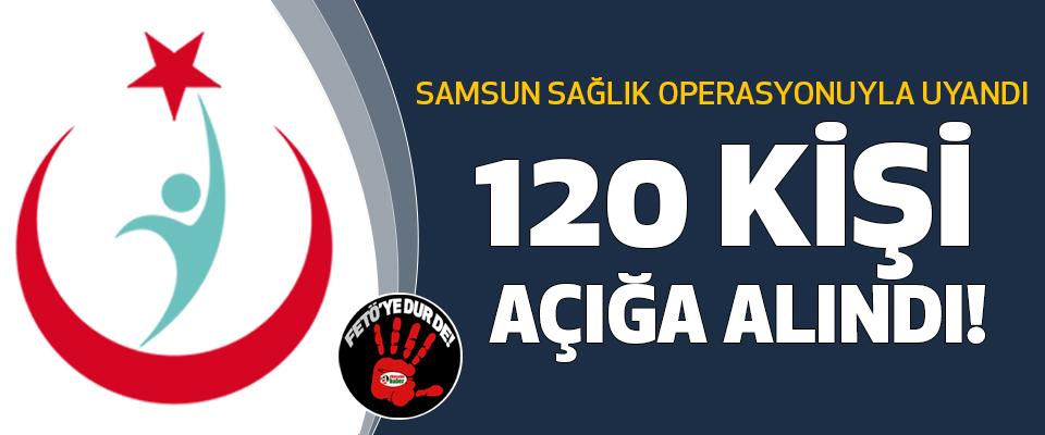 Samsun sağlık operasyonuyla uyandı 120 kişi açığa alındı!