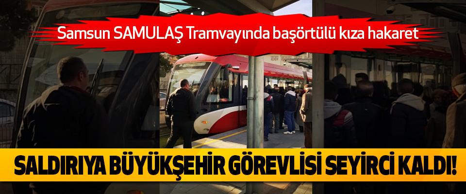 Samsun Samulaş Tramvayında başörtülü kıza hakaret