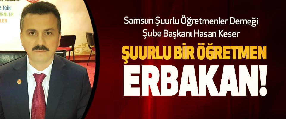Samsun Şuurlu Öğretmenler Derneği Şube Başkanı Hasan Keser: Şuurlu bir öğretmen Erbakan!