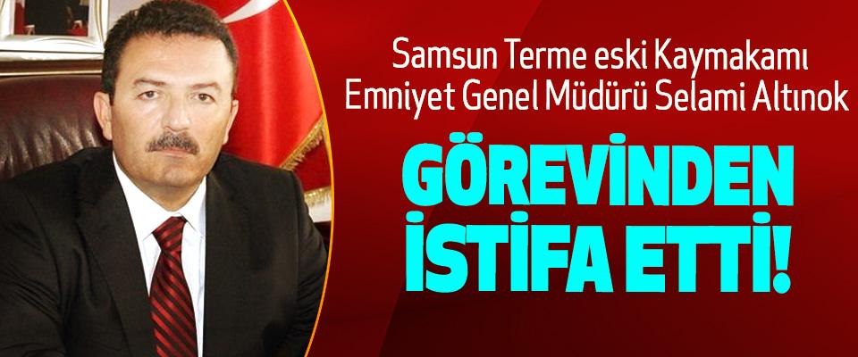Samsun Terme eski Kaymakamı, Emniyet Genel Müdürü Selami Altınok Görevinden İstifa Etti!