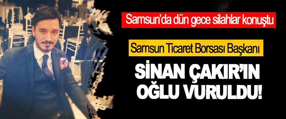 Samsun Ticaret Borsası Başkanı Sinan Çakır'ın Oğlu Vuruldu!