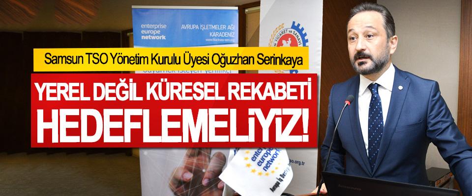 Samsun TSO Yönetim Kurulu Üyesi Oğuzhan Serinkaya: Yerel değil küresel rekabeti hedeflemeliyiz!