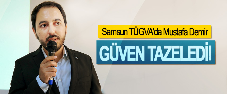 Samsun TÜGVA'da Mustafa Demir Güven Tazeledi!