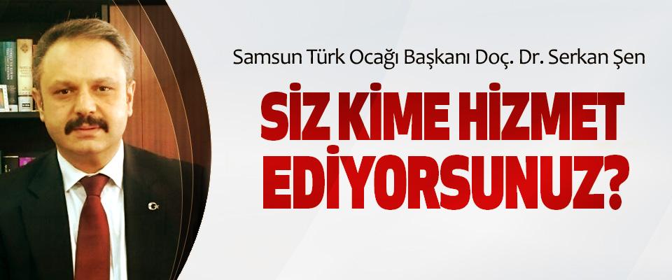 Samsun Türk Ocağı Başkanı Doç. Dr. Serkan Şen: Siz kime hizmet ediyorsunuz?