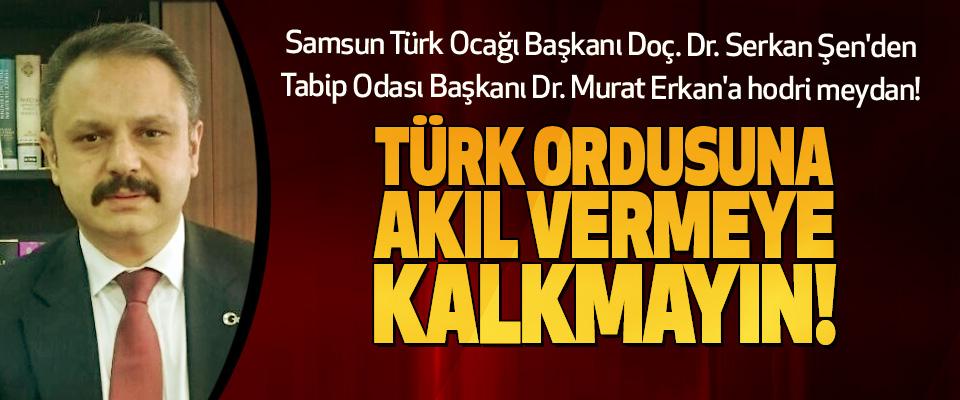Samsun Türk Ocağı Başkanı Doç. Dr. Serkan Şen: Türk ordusuna akıl vermeye kalkmayın!