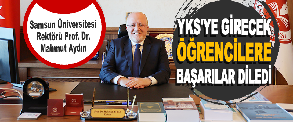 Samsun Üniversitesi Rektörü Prof. Dr. Mahmut Aydın YKS'ye Girecek Öğrencilere Başarılar Diledi