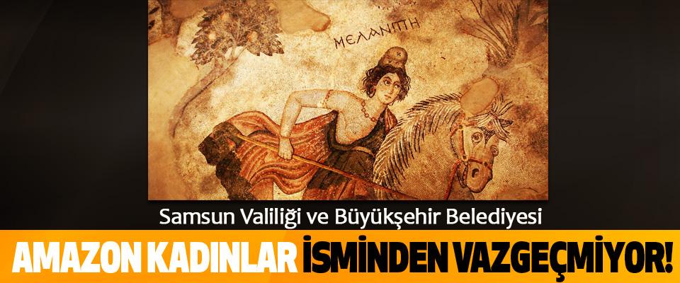 Samsun Valiliği ve Büyükşehir Belediyesi Amazon kadınlar isminden vazgeçmiyor!