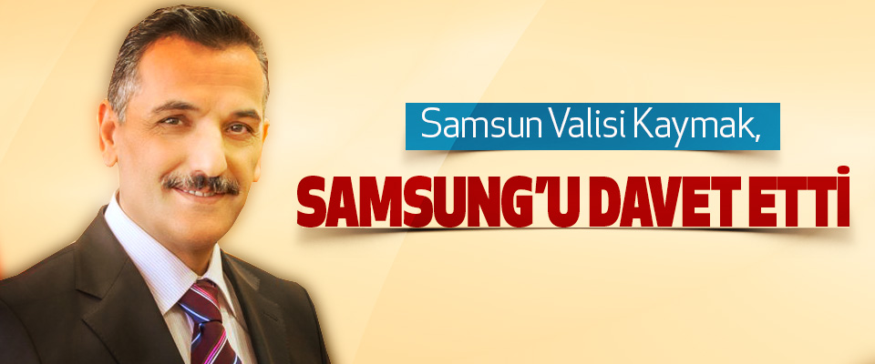 Samsun Valisi Kaymak, Samsung'u Davet Etti