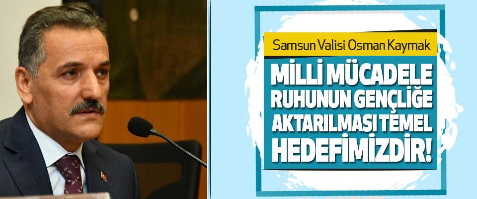 Samsun Valisi Osman Kaymak, Milli Mücadele Ruhunun Gençliğe Aktarılması Temel Hedefimizdir!