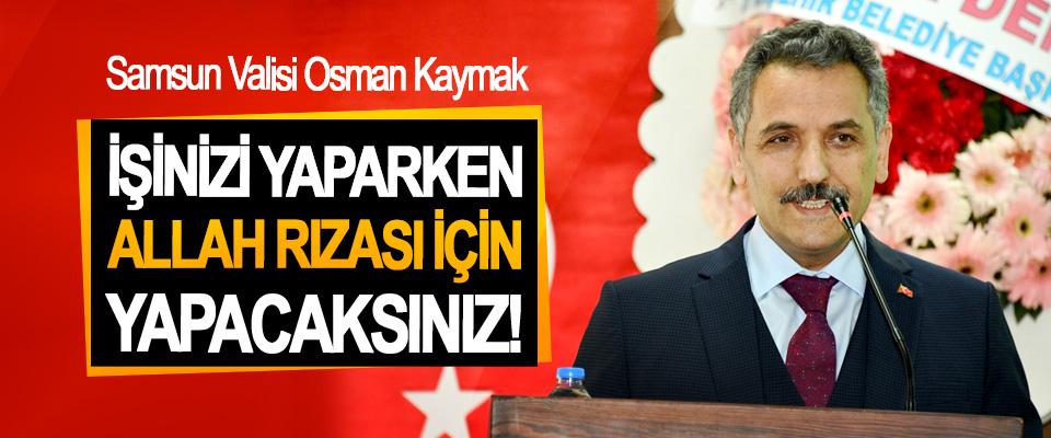 Samsun Valisi Osman Kaymak; İşinizi yaparken Allah rızası için yapacaksınız!