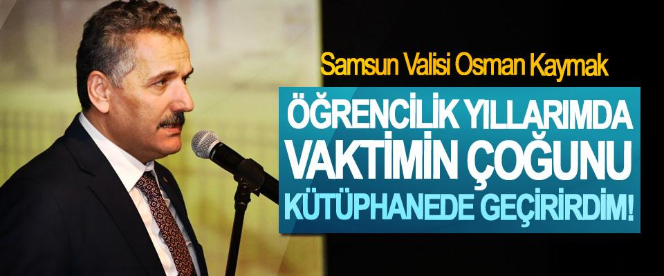 Samsun Valisi Osman Kaymak; Öğrencilik yıllarımda vaktimin çoğunu kütüphanede geçirirdim!