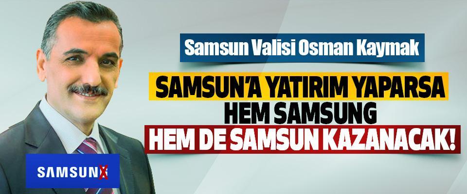 Samsun Valisi Osman Kaymak: Samsun'a yatırım yaparsa hem Samsung hem de Samsun kazanacak!