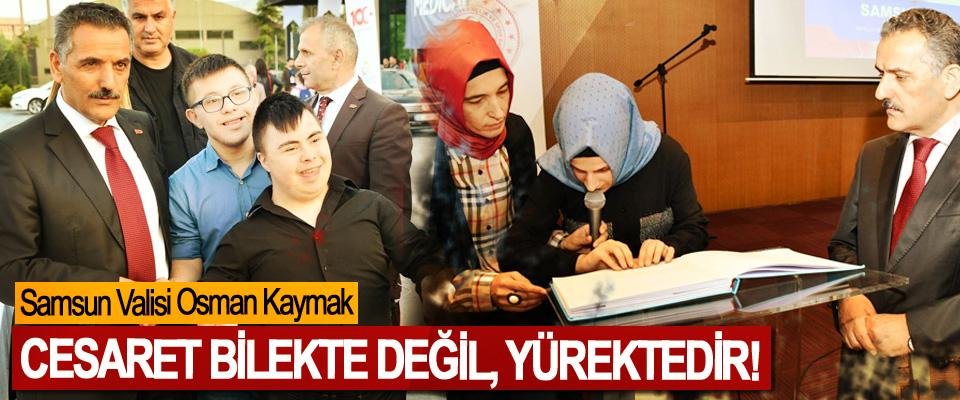 Samsun Valisi Osman Kaymak: Cesaret bilekte değil, yürektedir!