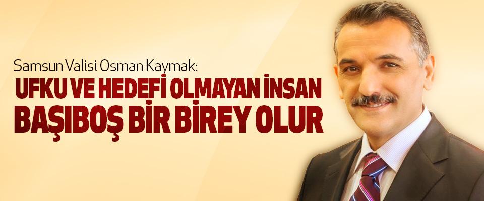 Samsun Valisi Osman Kaymak: Ufku Ve Hedefi Olmayan İnsan Başıboş Bir Birey Olur