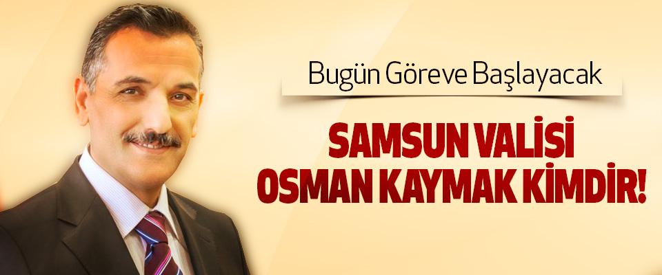 Samsun valisi osman kaymak kimdir!