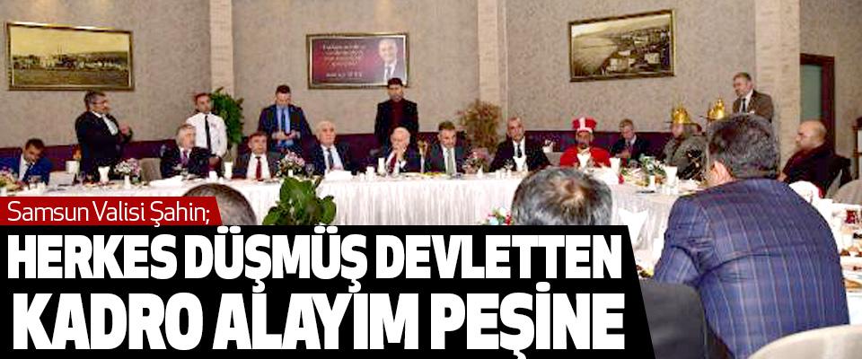 Samsun Valisi Şahin; Herkes Düşmüş Devletten Kadro Alayım Peşine