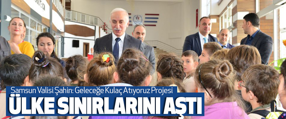 Samsun Valisi Şahin: Geleceğe Kulaç Atıyoruz Projesi Ülke Sınırlarını Aştı