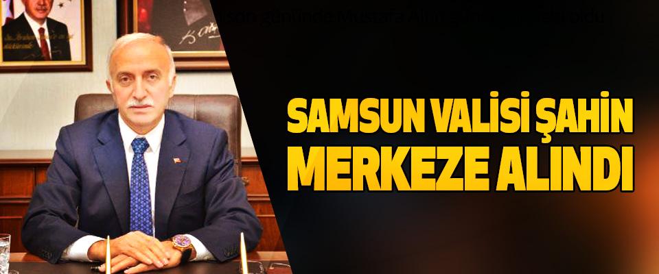 Samsun Valisi Şahin Merkeze Alındı