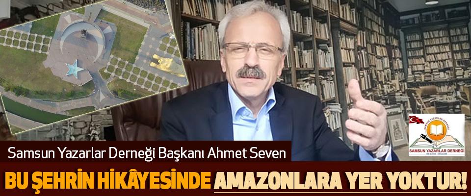 Samsun Yazarlar Derneği Başkanı Ahmet Seven; Bu Şehrin Hikâyesinde Amazonlara Yer Yoktur!