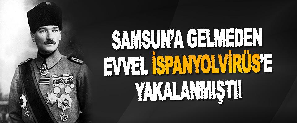 Mustafa Kemal Samsun'a Gelmeden Evvel İspanyolvirüs'e Yakalanmış!
