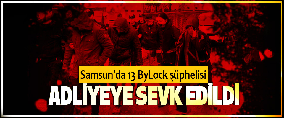 Samsun'da 13 ByLock şüphelisi Adliyeye Sevk Edildi