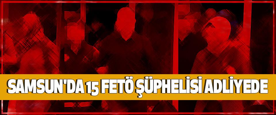 Samsun'da 15 Fetö Şüphelisi Adliyede