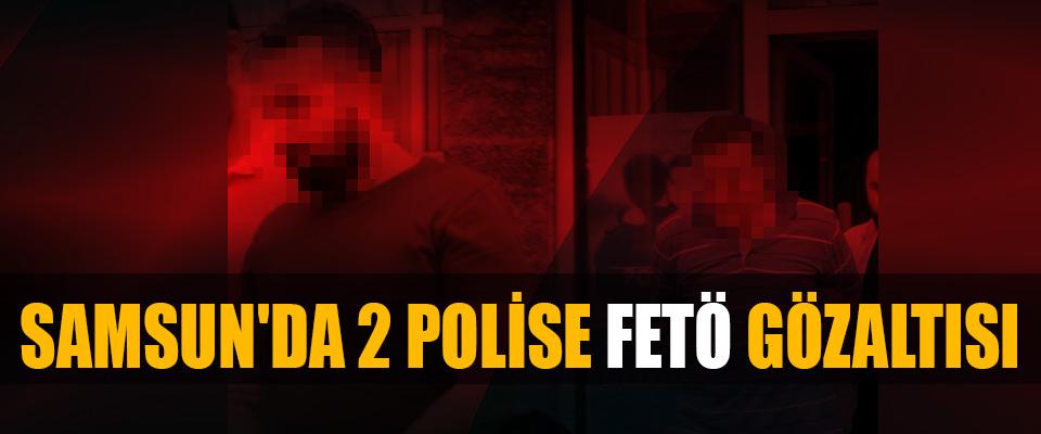 Samsun'da 2 Polise Fetö Gözaltısı