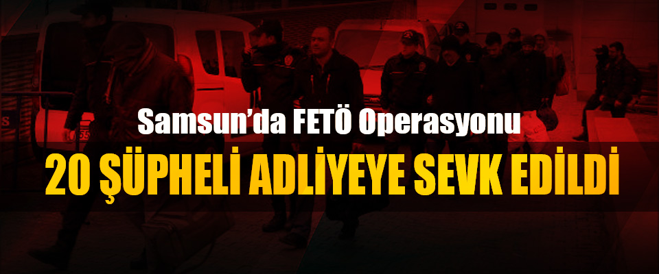 Samsun'da 20 FETÖ şüphelisi adliyeye sevk edildi