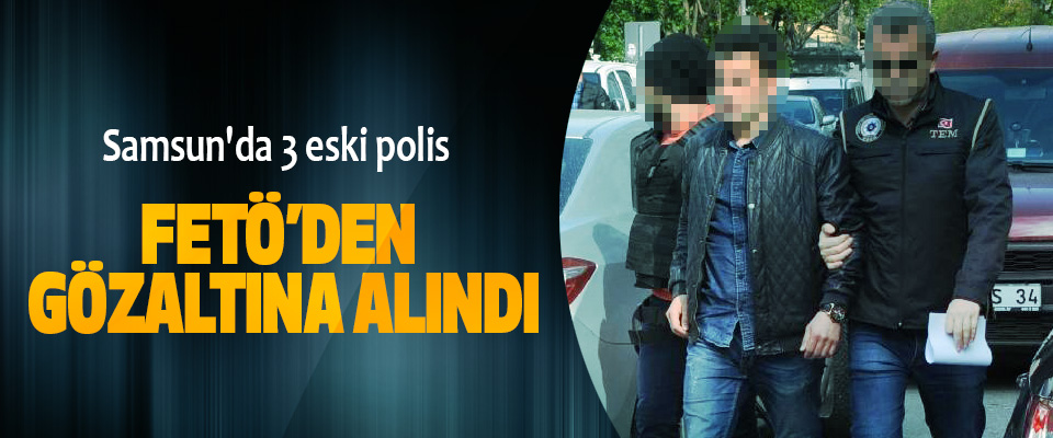 Samsun'da 3 eski polis Fetö'den Gözaltına Alındı