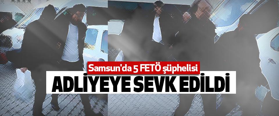 Samsun'da 5 FETÖ şüphelisi Adliyeye Sevk Edildi