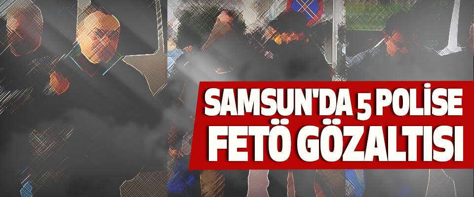 Samsun'da 5 Polise Fetö Gözaltısı