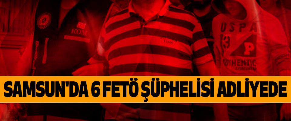 Samsun'da 6 Fetö Şüphelisi Adliyede