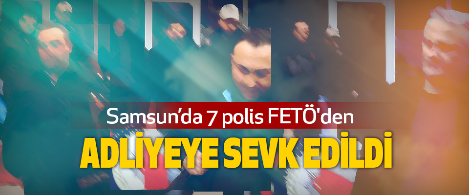 Samsun'da 7 polis FETÖ'den Adliyeye Sevk Edildi